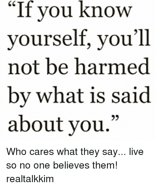 """Know Yourself, Memes, and Live: """"If you know  yourself, you'll  not be harmed  by what is said  about vou.""""  09 Who cares what they say... live so no one believes them! realtalkkim"""