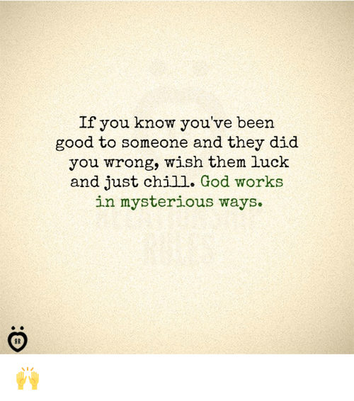 Chill, God, and Good: If you know you've been  good to someone and they did  you wrong, wish them luck  and just chill. God works  in mysterious ways  IR 🙌