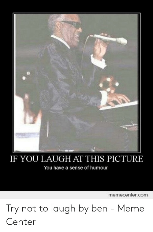 Try Not To Laugh Memes Clean: IF YOU LAUGH AT THIS PICTURE  You have a sense of humour  memecenter.com Try not to laugh by ben - Meme Center