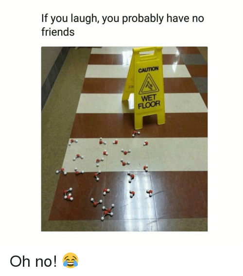 Friends, Memes, and 🤖: If you laugh, you probably have no  friends  CAUTION  WET  FLOOR Oh no! 😂