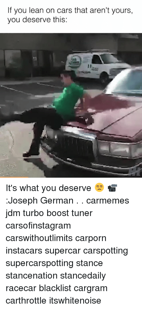 Cars, Lean, and Memes: If you lean on cars that aren't yours,  you deserve this: It's what you deserve 😒 📹:Joseph German . . carmemes jdm turbo boost tuner carsofinstagram carswithoutlimits carporn instacars supercar carspotting supercarspotting stance stancenation stancedaily racecar blacklist cargram carthrottle itswhitenoise