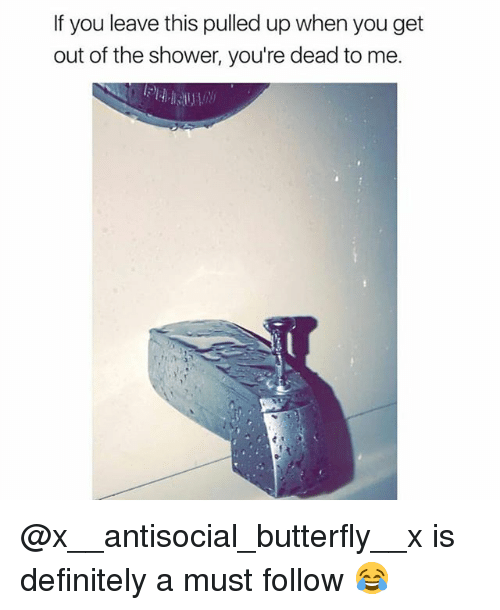 Definitely, Shower, and Butterfly: If you leave this pulled up when you get  out of the shower, you're dead to me. @x__antisocial_butterfly__x is definitely a must follow 😂
