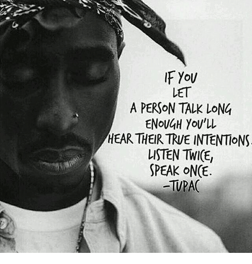Twies: IF YoU  LET  A PERSON TALK LONG  ENoU4H You'l  HEAR THEIR TRUE INTENTIONS  LISTEN TWI(E,  SPEAK ONCE  -TUPAC