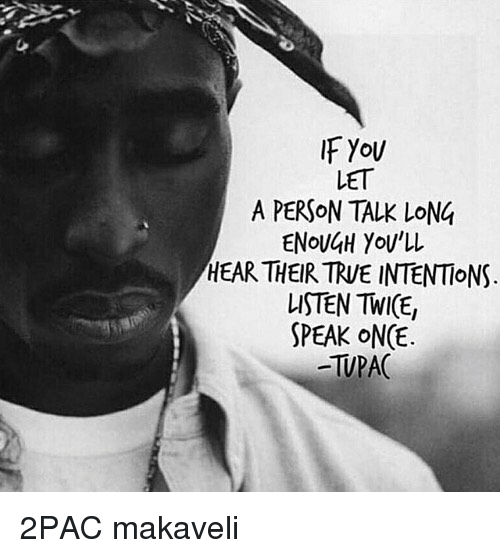 Twies: IF You  LET  A PERSON TALK LONG  ENoUH YoU'LL  HEAR THEIR TRVE INTENTIONS  LISTEN TWI(E,  SPEAK ONCE.  -TUPAC 2PAC makaveli