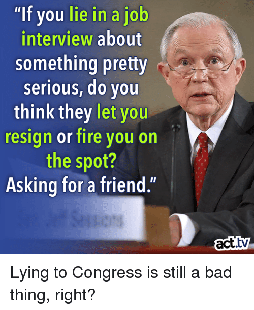 "Resignated: ""If you lie in a job  interview about  something pretty  serious, do you  think they let  you  resign or fire you on  the spot?  Asking for a friend.'  act. Lying to Congress is still a bad thing, right?"