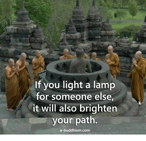 Buddhism: If you light a lamp  for someone else  it will also brighten  your path.  e-buddhism com