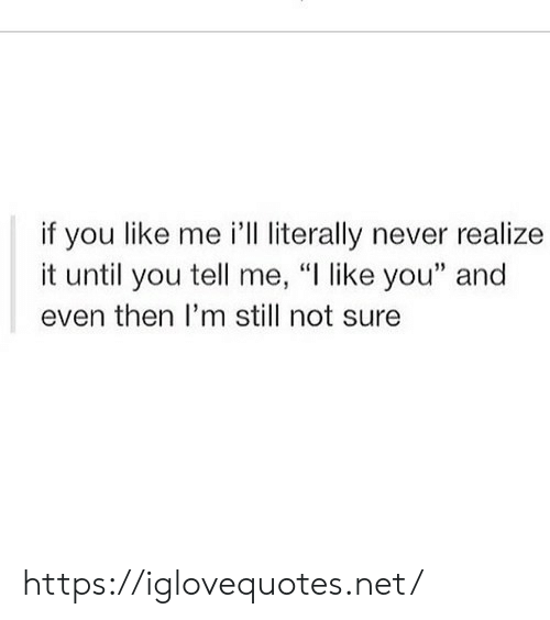 """You Tell Me: if you like me 'lL literally never realize  it until you tell me, """"I like you"""" and  even then I'm still not sure https://iglovequotes.net/"""