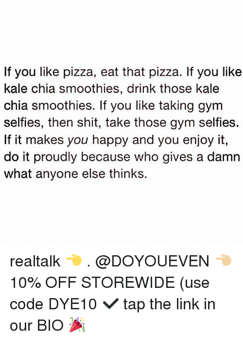 Gym, Pizza, and Shit: If you like pizza, eat that pizza. If you like  kale chia smoothies, drink those kale  chia smoothies. If you like taking gym  selfies, then shit, take those gym selfies.  If it makes you happy and you enjoy it,  do it proudly because who gives a damn  what anyone else thinks. realtalk 👈 . @DOYOUEVEN 👈🏼 10% OFF STOREWIDE (use code DYE10 ✔️ tap the link in our BIO 🎉