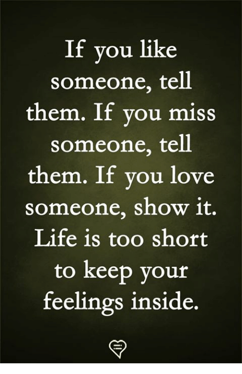Miss Someone: If you like  someone, tell  them. If vou miss  someone, tell  them. If you love  someone, show 1t.  Life is too short  to keep your  feelings inside.