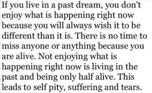Pity: If you live in a past dream, you don't  enjoy what is happening right now  because you will always wish it to be  different than it is. There is no time to  miss anyone or anything because you  are alive. Not enjoying what is  happening right now is living in the  past and being only half alive. This  leads to self pity, suffering and tears.