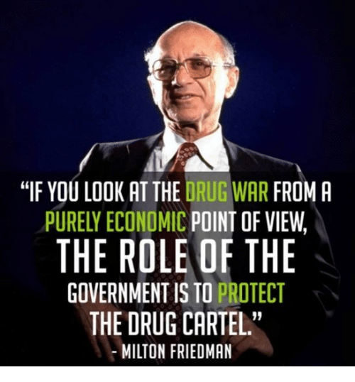 """cartel: """"IF YOU LOOK AT THE DRUG WAR FROM A  PURELY ECONOMIC POINT OF VIEW,  THE ROLE OF THE  GOVERNMENT IS TO PROTECT  THE DRUG CARTEL  MILTON FRIEDMAN  19"""