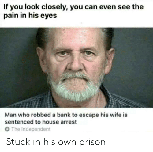 look closely: If you look closely, you can even see the  pain in his eyes  Man who robbed a bank to escape his wife is  sentenced to house arrest  O The Independent Stuck in his own prison