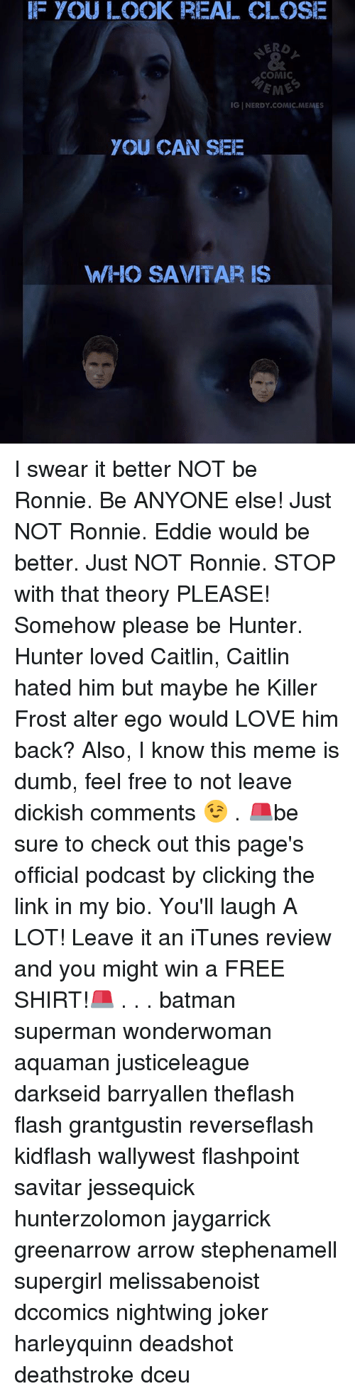 alter egos: IF YOU LOOK REAL CLOSE  ERD  COMIC  EME  IG NERDY COMIC MEMES  YOU CAN SEE  WHO SAVITAR IS I swear it better NOT be Ronnie. Be ANYONE else! Just NOT Ronnie. Eddie would be better. Just NOT Ronnie. STOP with that theory PLEASE! Somehow please be Hunter. Hunter loved Caitlin, Caitlin hated him but maybe he Killer Frost alter ego would LOVE him back? Also, I know this meme is dumb, feel free to not leave dickish comments 😉 . 🚨be sure to check out this page's official podcast by clicking the link in my bio. You'll laugh A LOT! Leave it an iTunes review and you might win a FREE SHIRT!🚨 . . . batman superman wonderwoman aquaman justiceleague darkseid barryallen theflash flash grantgustin reverseflash kidflash wallywest flashpoint savitar jessequick hunterzolomon jaygarrick greenarrow arrow stephenamell supergirl melissabenoist dccomics nightwing joker harleyquinn deadshot deathstroke dceu