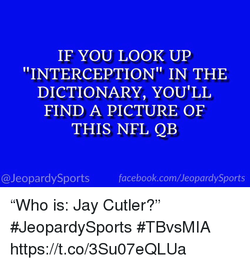 "cutler: IF YOU LOOK UP  ""INTERCEPTION"" IN THE  DICTIONARY, YOU'LL  FIND A PICTURE OF  THIS NFL QB  @JeopardySports facebook.com/JeopardySports ""Who is: Jay Cutler?"" #JeopardySports #TBvsMIA https://t.co/3Su07eQLUa"