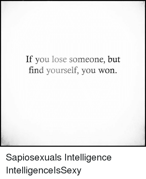 Memes, 🤖, and Intelligence: If you lose someone, but  find yourself, you won Sapiosexuals Intelligence IntelligenceIsSexy