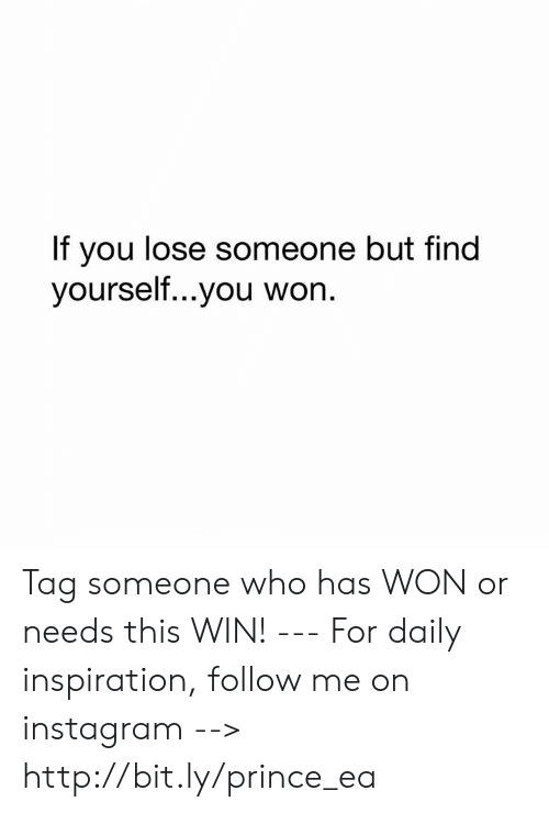Tag Someone Who: If you lose someone but find  yourself...you won. Tag someone who has WON or needs this WIN! --- For daily inspiration, follow me on instagram --> http://bit.ly/prince_ea