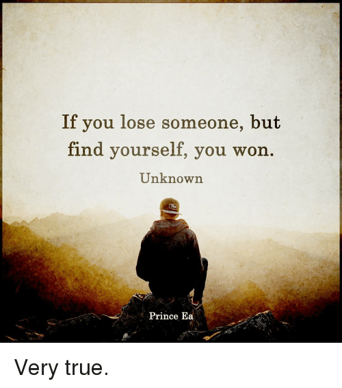 Memes, Prince, and 🤖: If you lose someone, but  find yourself, you won  Unknown.  Prince Ea Very true.