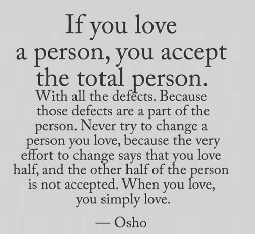 Memes, 🤖, and Osho: If you love  a person, you accept  the total person.  all the defects. those defects are a part of the  person. Never try to change a  person you love, because the very  effort to change says that you love  half, and the other half of the person  is not accepted. When you love,  you simply love.  Osho