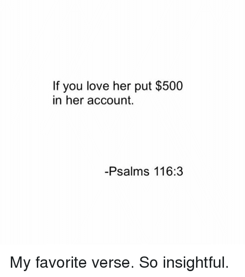 Love, Girl Memes, and Accounting: If you love her put $500  in her account.  Psalms 116:3 My favorite verse. So insightful.