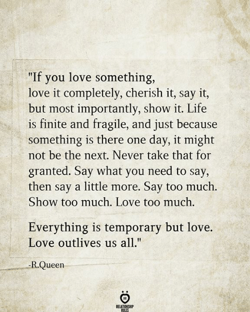 """take that: """"If you love something,  love it completely, cherish it, say it,  but most importantly, show it. Life  is finite and fragile, and just because  something is there one  not be the next. Never take that for  day, it might  granted. Say what you need to say,  then say a little more. Say too much.  Show too much. Love too much.  Everything is temporary but love.  Love outlives us all.""""  -R.Queen  RELATIONSHIP  RULES"""