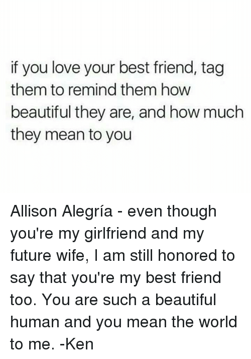 youre my best friend: if you love your best friend, tag  them to remind them how  beautiful they are, and how much  they mean to you Allison Alegría - even though you're my girlfriend and my future wife, I am still honored to say that you're my best friend too.  You are such a beautiful human and you mean the world to me.  -Ken