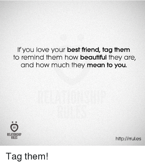 best friend tag: If you love your best friend, tag them  to remind them how beautiful they are,  and how much they mean to you.  RELATIONSHIP  RULES  http://rrul.es Tag them!
