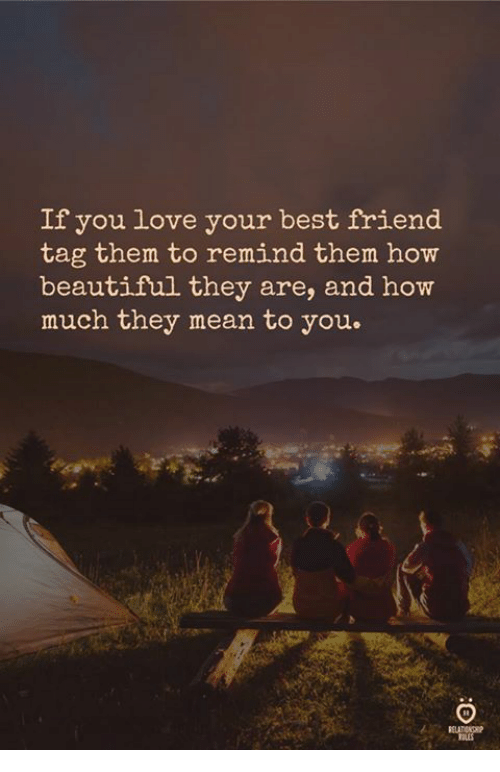 best friend tag: If you love your best friend  tag them to remind them how  beautiful they are, and how  much they mean to you.  TBLES
