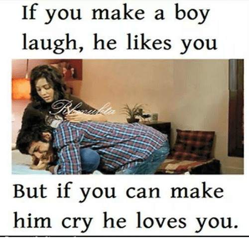 boy laughing: If you make a boy  laugh, he likes you  1.  But if you can make  him cry he loves  vou.