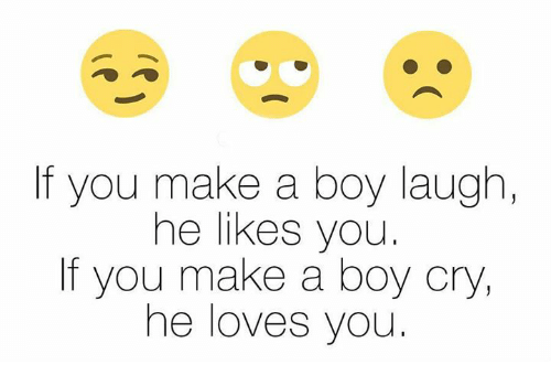boy laughing: If you make a boy laugh,  he likes you.  If you make a boy cry,  he loves you