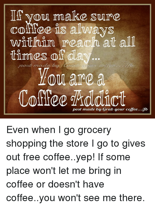 Post Mades: If you make sure  coffee is always  within reach at all  tinues off da  are a  post made by grab your coffee... Even when I go grocery shopping the store I go to gives out free coffee..yep! If some place won't let me bring in coffee or doesn't have coffee..you won't see me there.