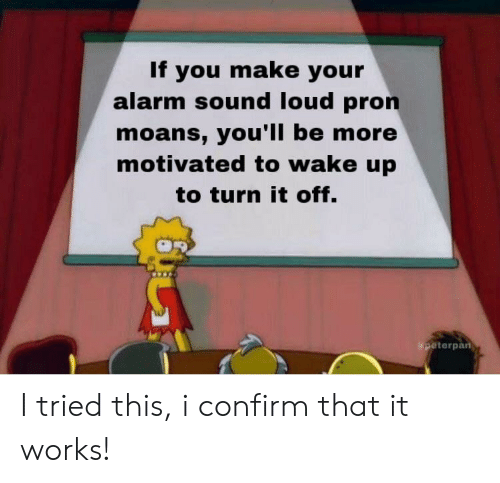 peterpan: If you make your  alarm sound loud pron  moans, you'll be more  motivated to wake up  to turn it off.  peterpan I tried this, i confirm that it works!