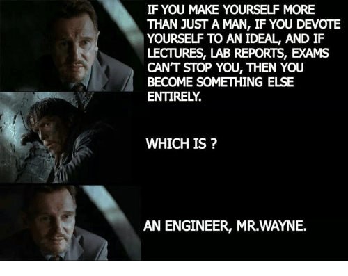 devote: IF YOU MAKE YOURSELF MORE  THAN JUST A MAN, IF YOU DEVOTE  YOURSE TO AN IDEAL, AND IF  LECTURES, LAB REPORTS, EXAMS  CANT STOP YOU, THEN YOU  BECOME SOMETHING ELSE  ENTIRELY  WHICH IS  AN ENGINEER, MR.WAYNE.