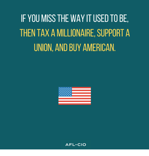 afl: IF YOU MISS THE WAY IT USED TO BE,  THEN TAX A MILLIONAIRE, SUPPORT A  UNION, AND BUY AMERICAN  AFL-CIO