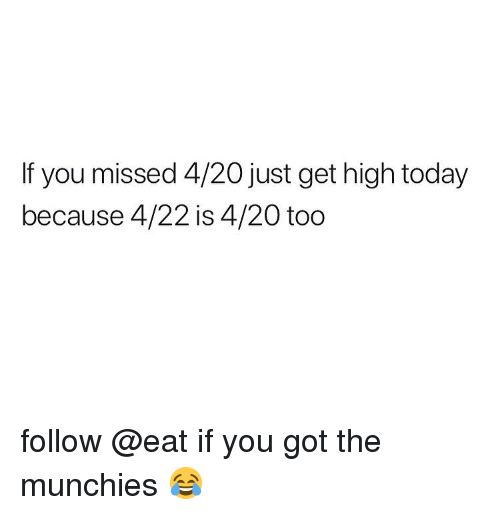 munchies: If you missed 4/20 just get high today  because 4/22 is 4/20 too follow @eat if you got the munchies 😂