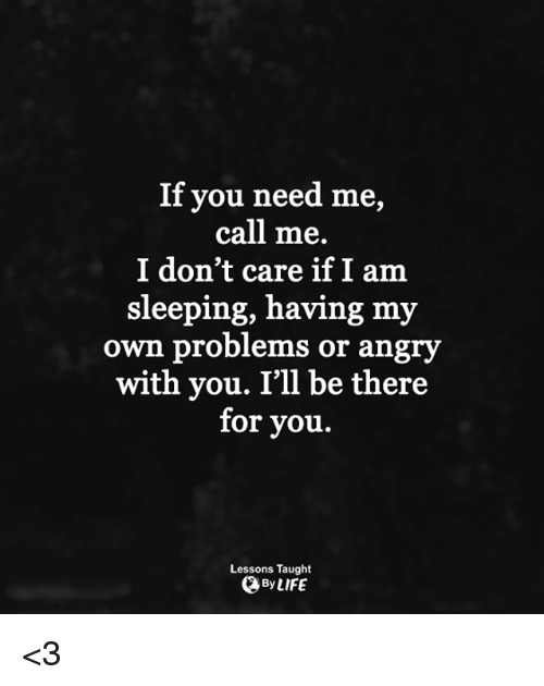 Life, Memes, and Sleeping: If you need me,  call me.  I don't care if I am  sleeping, having my  own problems or angry  with you. I'll be there  for you.  Lessons Taught  QBy LIFE <3