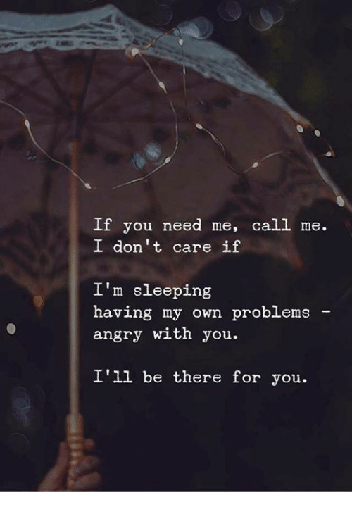 Sleeping, Angry, and Own: If you need me, call me.  I don't care if  I'm sleeping  having my own problemsa  angry with you.  I'll be there for you.