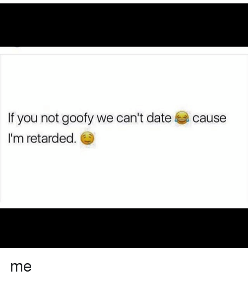 Retardedness: If you not goofy we can't date  I'm retarded.  cause me