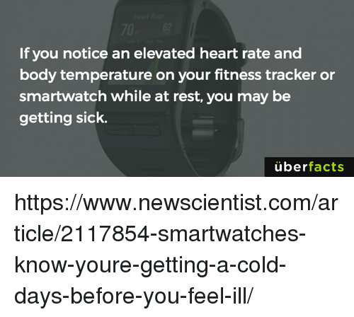 Memes, Uber, and 🤖: If you notice an elevated heart rate and  body temperature on your fitness tracker or  smartwatch while at rest, you may be  getting sick.  uber  facts https://www.newscientist.com/article/2117854-smartwatches-know-youre-getting-a-cold-days-before-you-feel-ill/