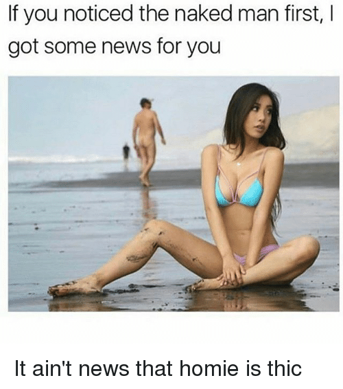 Homie, Memes, and News: If you noticed the naked man first,  got some news for you It ain't news that homie is thic