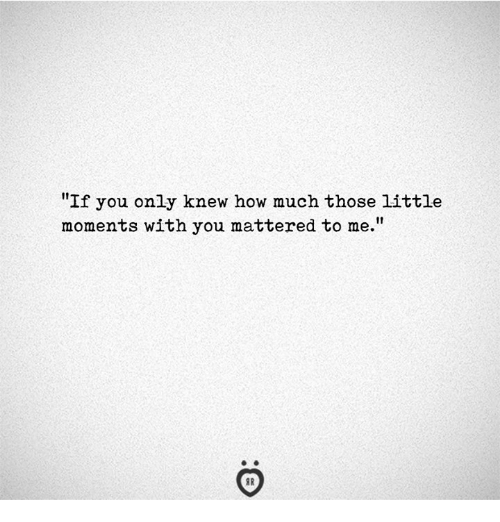 """How, You, and Those: """"If you only knew how much those little  moments with you mattered to me."""""""