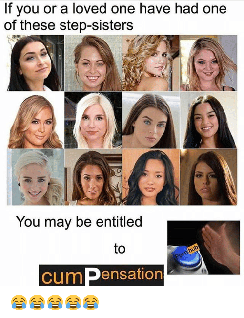 Cum, Memes, and Entitled: If you or a loved one have had one  of these step-sisters  You may be entitled  to  cum ensation 😂😂😂😂😂