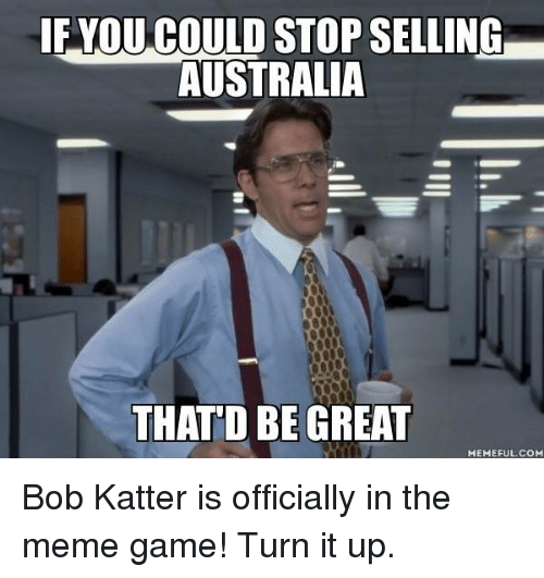 That D Be Great Meme: IF YOU OULD STOP SELLING  AUSTRALIA  THAT D BE GREAT  MEMEFUL COM Bob Katter is officially in the meme game! Turn it up.