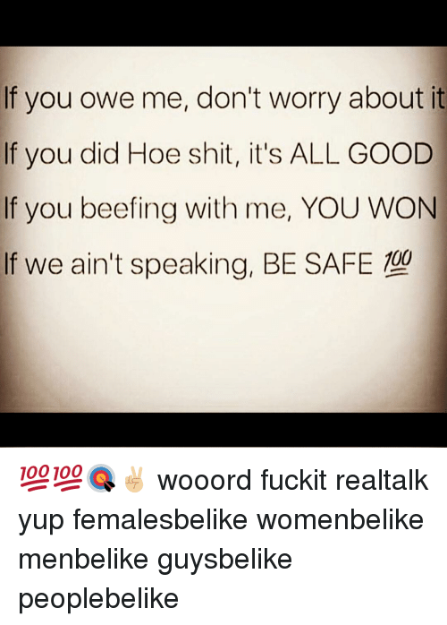 Memes, 🤖, and Safe: If you owe me, don't worry about it  f you did Hoe shit, it's ALL GOOD  If you beefing with me, YOU WON  If we ain't speaking, BE SAFE 💯💯🎯✌🏼 wooord fuckit realtalk yup femalesbelike womenbelike menbelike guysbelike peoplebelike