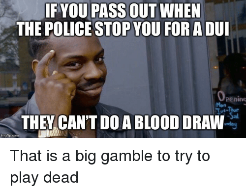 pass out: IF YOU PASS OUT WHEN  THE POLICE STOP YOU FORADUI  penino  Mon  Tot-Thur  THEY CAN'T DO A BLOOD DRAW  imgflip.conm That is a big gamble to try to play dead
