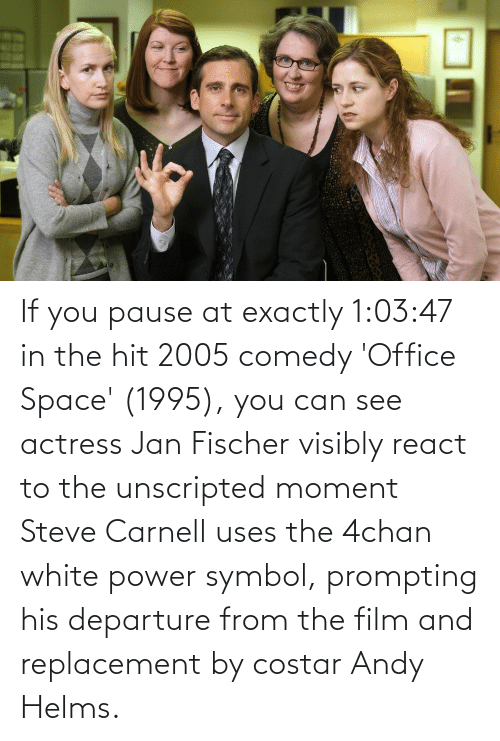 actress: If you pause at exactly 1:03:47 in the hit 2005 comedy 'Office Space' (1995), you can see actress Jan Fischer visibly react to the unscripted moment Steve Carnell uses the 4chan white power symbol, prompting his departure from the film and replacement by costar Andy Helms.
