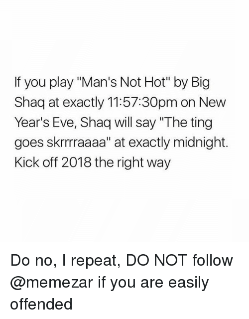 """Memes, Shaq, and 🤖: If you play """"Man's Not Hot"""" by Big  Shaq at exactly 11:57:30pm on New  Year's Eve, Shaq will say """"The ting  goes skrrrraaaa"""" at exactly midnight.  Kick off 2018 the right way Do no, I repeat, DO NOT follow @memezar if you are easily offended"""