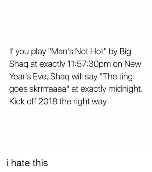 """Shaq, Eve, and Midnight: If you play """"Man's Not Hot"""" by Big  Shaq at exactly 11:57:30pm on New  Year's Eve, Shaq will say """"The ting  goes skrrraaaa"""" at exactly midnight.  Kick off 2018 the right way i hate this"""