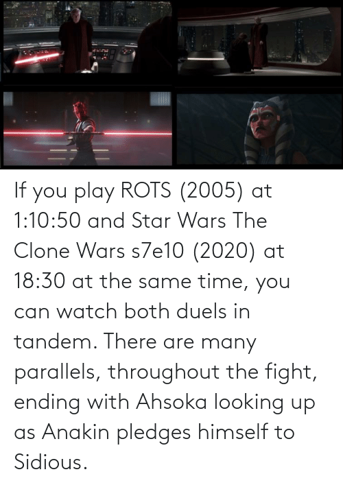 at the same time: If you play ROTS (2005) at 1:10:50 and Star Wars The Clone Wars s7e10 (2020) at 18:30 at the same time, you can watch both duels in tandem. There are many parallels, throughout the fight, ending with Ahsoka looking up as Anakin pledges himself to Sidious.