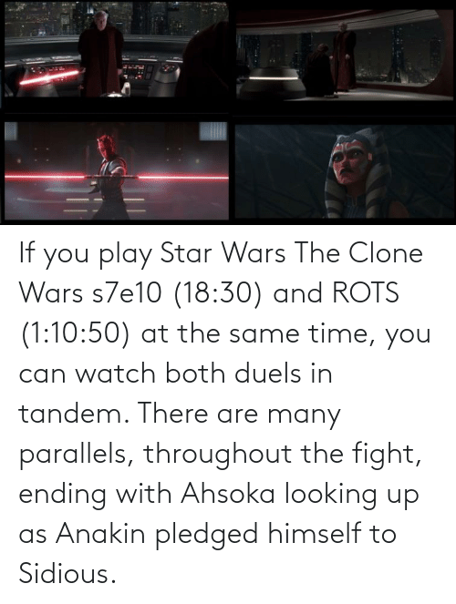 at the same time: If you play Star Wars The Clone Wars s7e10 (18:30) and ROTS (1:10:50) at the same time, you can watch both duels in tandem. There are many parallels, throughout the fight, ending with Ahsoka looking up as Anakin pledged himself to Sidious.