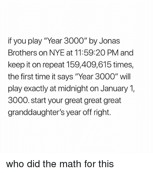 """Jonas Brothers: if you play """"Year 3000"""" by Jonas  Brothers on NYE at 11:59:2O PM and  keep it on repeat 159,409,615 times,  the first time it says """"Year 3000"""" will  play exactly at midnight on January 1,  3000. start your great great great  granddaughter's year off right. who did the math for this"""